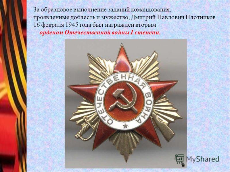 За образцовое выполнение заданий командования, проявленные доблесть и мужество, Дмитрий Павлович Плотников 16 февраля 1945 года был награжден вторым орденом Отечественной войны I степени.