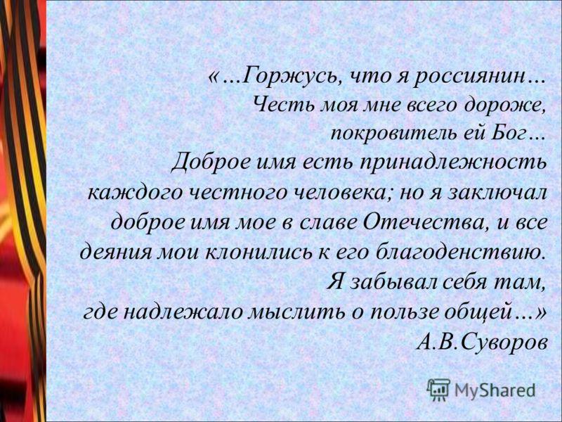 «…Горжусь, что я россиянин… Честь моя мне всего дороже, покровитель ей Бог… Доброе имя есть принадлежность каждого честного человека; но я заключал доброе имя мое в славе Отечества, и все деяния мои клонились к его благоденствию. Я забывал себя там,