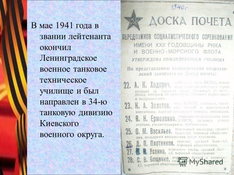 В мае 1941 года в звании лейтенанта окончил Ленинградское военное танковое техническое училище и был направлен в 34-ю танковую дивизию Киевского военного округа.