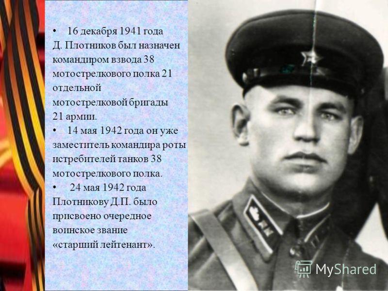16 декабря 1941 года Д. Плотников был назначен командиром взвода 38 мотострелкового полка 21 отдельной мотострелковой бригады 21 армии. 14 мая 1942 года он уже заместитель командира роты истребителей танков 38 мотострелкового полка. 24 мая 1942 года