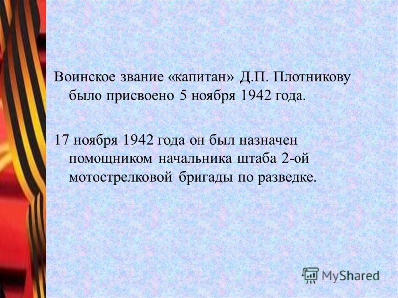 Воинское звание «капитан» Д.П. Плотникову было присвоено 5 ноября 1942 года. 17 ноября 1942 года он был назначен помощником начальника штаба 2-ой мотострелковой бригады по разведке.