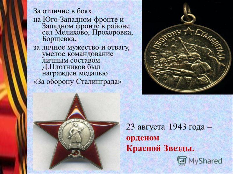 За отличие в боях на Юго-Западном фронте и Западном фронте в районе сел Мелихово, Прохоровка, Борщевка, за личное мужество и отвагу, умелое командование личным составом Д.Плотников был награжден медалью «За оборону Сталинграда» 23 августа 1943 года –