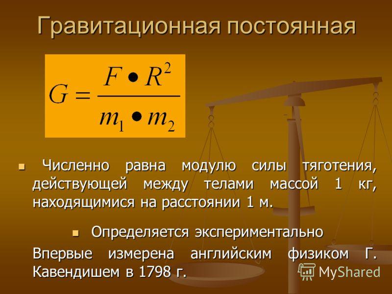 Гравитационная постоянная Численно равна модулю силы тяготения, действующей между телами массой 1 кг, находящимися на расстоянии 1 м. Численно равна модулю силы тяготения, действующей между телами массой 1 кг, находящимися на расстоянии 1 м. Определя
