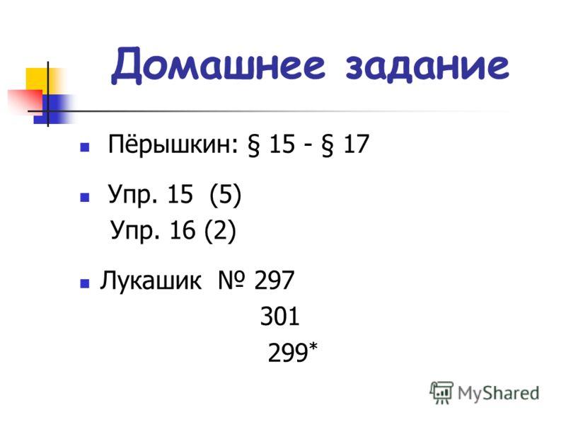 Домашнее задание Пёрышкин: § 15 - § 17 Упр. 15 (5) Упр. 16 (2) Лукашик 297 301 299 *