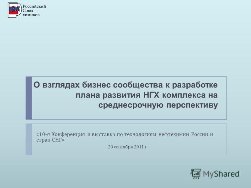 О взглядах бизнес сообщества к разработке плана развития НГХ комплекса на среднесрочную перспективу «10- я Конференция и выставка по технологиям нефтехимии России и стран СНГ » 20 сентября 2011 г.