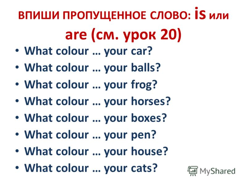 ВПИШИ ПРОПУЩЕННОЕ СЛОВО: is или are (см. урок 20) What colour … your car? What colour … your balls? What colour … your frog? What colour … your horses? What colour … your boxes? What colour … your pen? What colour … your house? What colour … your cat