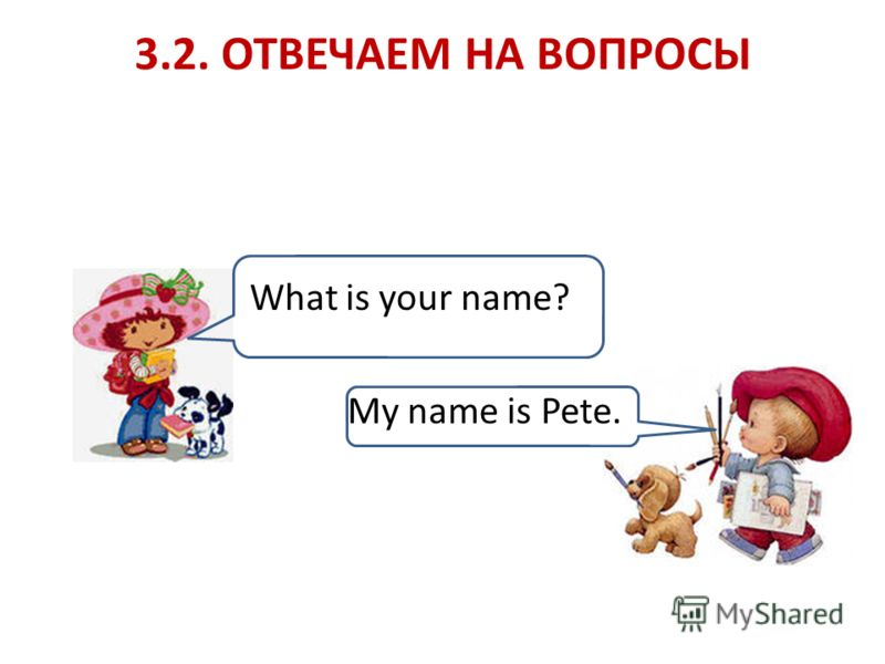 3.2. ОТВЕЧАЕМ НА ВОПРОСЫ What is your name? My name is Pete.