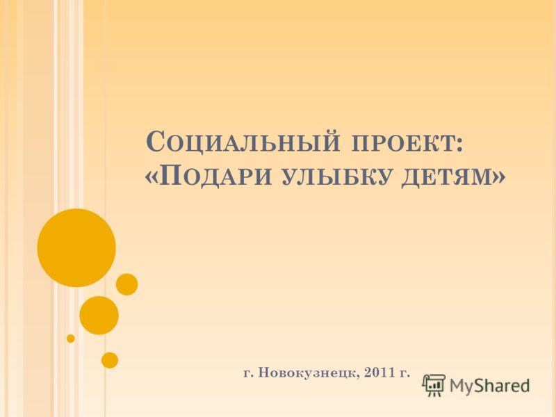 С ОЦИАЛЬНЫЙ ПРОЕКТ : «П ОДАРИ УЛЫБКУ ДЕТЯМ » г. Новокузнецк, 2011 г.