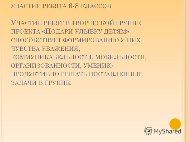 В СОЦИАЛЬНОМ ПРОЕКТЕ ПРИНИМАЛИ УЧАСТИЕ РЕБЯТА 6-8 КЛАССОВ У ЧАСТИЕ РЕБЯТ В ТВОРЧЕСКОЙ ГРУППЕ ПРОЕКТА «П ОДАРИ УЛЫБКУ ДЕТЯМ » СПОСОБСТВУЕТ ФОРМИРОВАНИЮ У НИХ ЧУВСТВА УВАЖЕНИЯ, КОММУНИКАБЕЛЬНОСТИ, МОБИЛЬНОСТИ, ОРГАНИЗОВАННОСТИ, УМЕНИЮ ПРОДУКТИВНО РЕШАТ