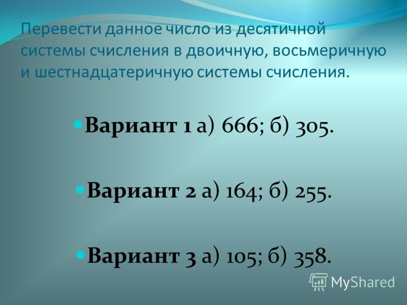 Перевести данное число из десятичной системы счисления в двоичную, восьмеричную и шестнадцатеричную системы счисления. Вариант 1 а) 666; б) 305. Вариант 2 а) 164; б) 255. Вариант 3 а) 105; б) 358.