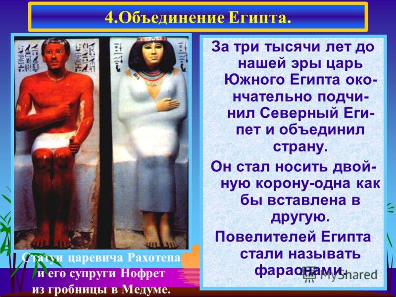 За три тысячи лет до нашей эры царь Южного Египта око- нчательно подчи- нил Северный Еги- пет и объединил страну. Он стал носить двой- ную корону-одна как бы вставлена в другую. Повелителей Египта стали называть фараонами. 4.Объединение Египта. Стату