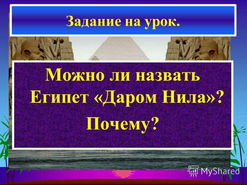 Можно ли назвать Египет «Даром Нила»? Почему? Задание на урок.