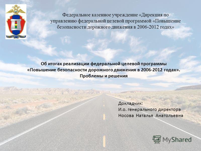 Федеральное казенное учреждение «Дирекция по управлению федеральной целевой программой «Повышение безопасности дорожного движения в 2006-2012 годах» Об итогах реализации федеральной целевой программы «Повышение безопасности дорожного движения в 2006-