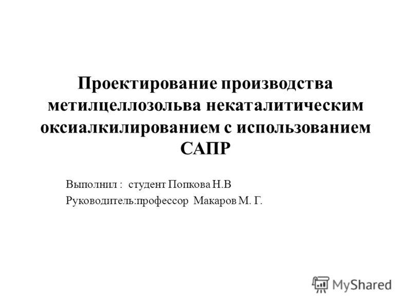 Проектирование производства метилцеллозольва некаталитическим оксиалкилированием с использованием САПР Выполнил : студент Попкова Н.В Руководитель:профессор Макаров М. Г.