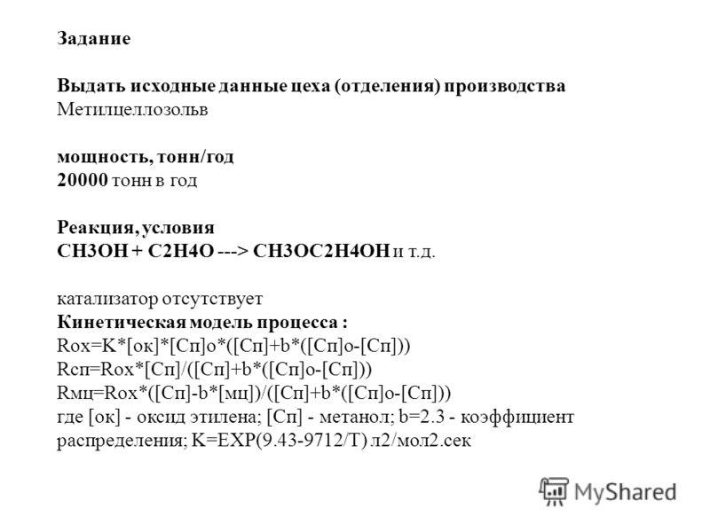 Задание Выдать исходные данные цеха (отделения) производства Метилцеллозольв мощность, тонн/год 20000 тонн в год Реакция, условия CH3OH + C2H4O ---> CH3OC2H4OH и т.д. катализатор отсутствует Кинетическая модель процесса : Rox=K*[ок]*[Сп]o*([Сп]+b*([С