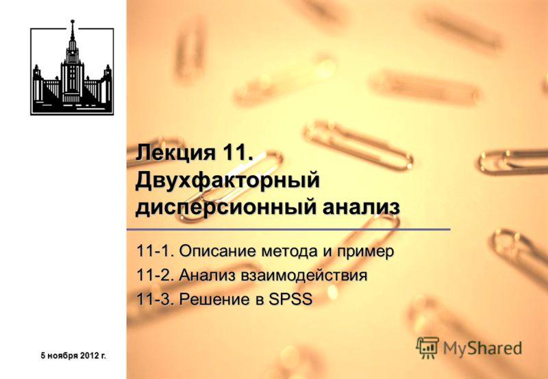 5 ноября 2012 г.5 ноября 2012 г.5 ноября 2012 г.5 ноября 2012 г. Лекция 11. Двухфакторный дисперсионный анализ 11-1. Описание метода и пример 11-2. Анализ взаимодействия 11-3. Решение в SPSS
