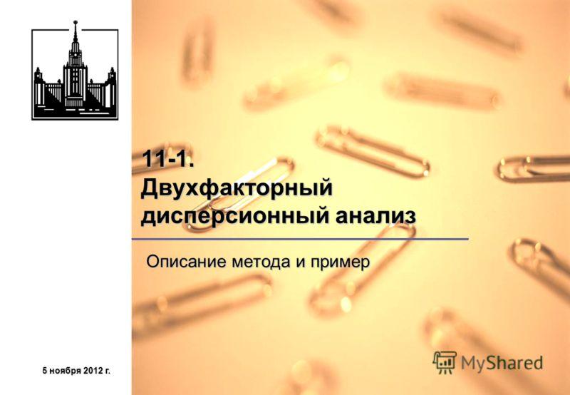 5 ноября 2012 г.5 ноября 2012 г.5 ноября 2012 г.5 ноября 2012 г. 11-1. Двухфакторный дисперсионный анализ Описание метода и пример Описание метода и пример