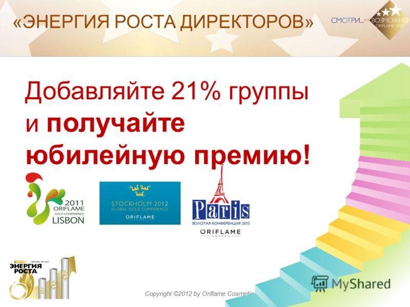 Copyright ©2012 by Oriflame Cosmetics SA «ЭНЕРГИЯ РОСТА ДИРЕКТОРОВ» Добавляйте 21% группы и получайте юбилейную премию!
