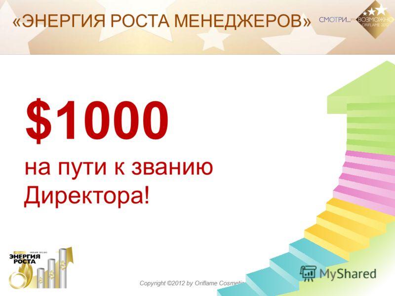 Copyright ©2012 by Oriflame Cosmetics SA «ЭНЕРГИЯ РОСТА МЕНЕДЖЕРОВ» $1000 на пути к званию Директора!