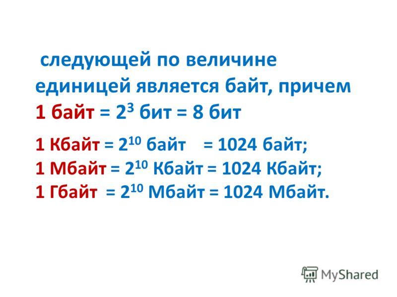 1 Кбайт = 2 10 байт = 1024 байт; 1 Мбайт = 2 10 Кбайт = 1024 Кбайт; 1 Гбайт = 2 10 Мбайт = 1024 Мбайт. следующей по величине единицей является байт, причем 1 байт = 2 3 бит = 8 бит