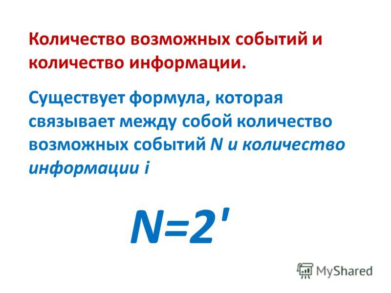 Количество возможных событий и количество информации. Существует формула, которая связывает между собой количество возможных событий N и количество информации i N=2'