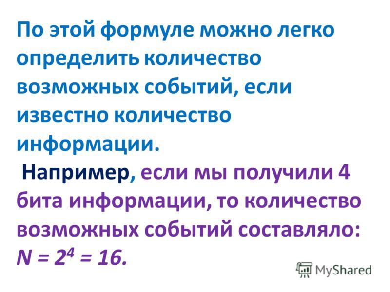 По этой формуле можно легко определить количество возможных событий, если известно количество информации. Например, если мы получили 4 бита информации, то количество возможных событий составляло: N = 2 4 = 16.