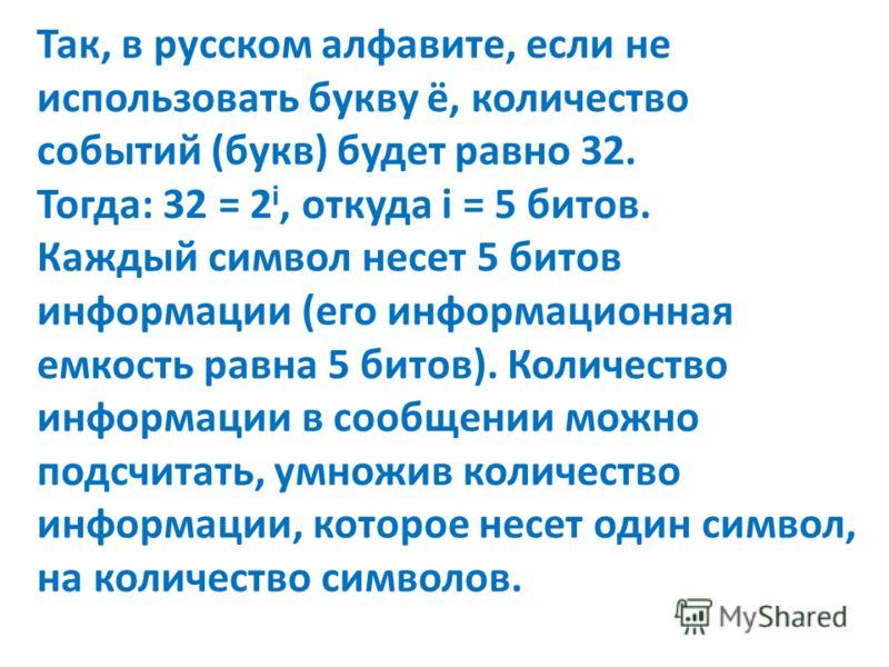 Так, в русском алфавите, если не использовать букву ё, количество событий (букв) будет равно 32. Тогда: 32 = 2 i, откуда i = 5 битов. Каждый символ несет 5 битов информации (его информационная емкость равна 5 битов). Количество информации в сообщении