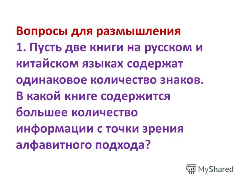 Вопросы для размышления 1. Пусть две книги на русском и китайском языках содержат одинаковое количество знаков. В какой книге содержится большее количество информации с точки зрения алфавитного подхода?