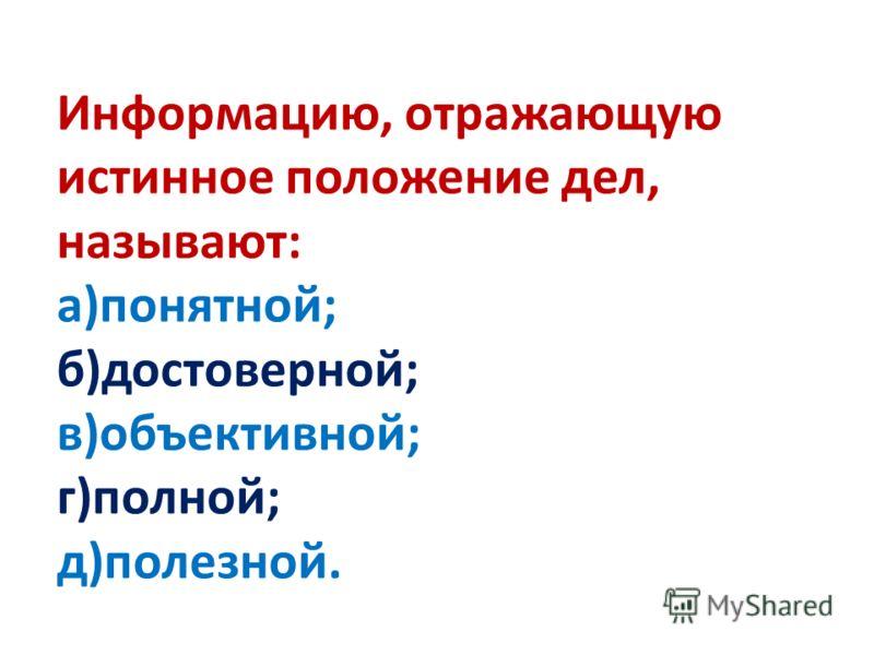 Информацию, отражающую истинное положение дел, называют: а)понятной; б)достоверной; в)объективной; г)полной; д)полезной.