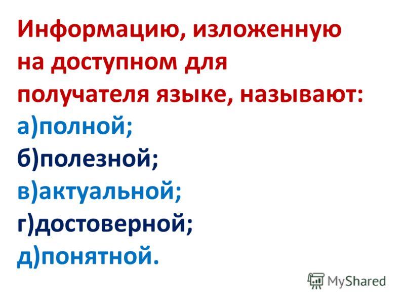 Информацию, изложенную на доступном для получателя языке, называют: а)полной; б)полезной; в)актуальной; г)достоверной; д)понятной.