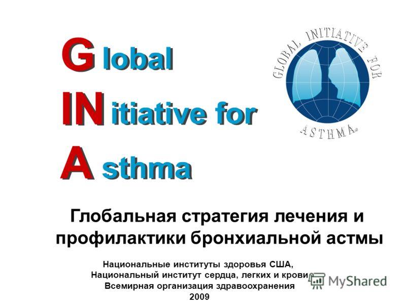 G IN A lobal itiative for sthma lobal itiative for sthma Глобальная стратегия лечения и профилактики бронхиальной астмы Национальные институты здоровья США, Национальный институт сердца, легких и крови Всемирная организация здравоохранения 2009
