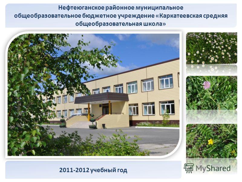 Нефтеюганское районное муниципальное общеобразовательное бюджетное учреждение «Каркатеевская средняя общеобразовательная школа» 2011-2012 учебный год