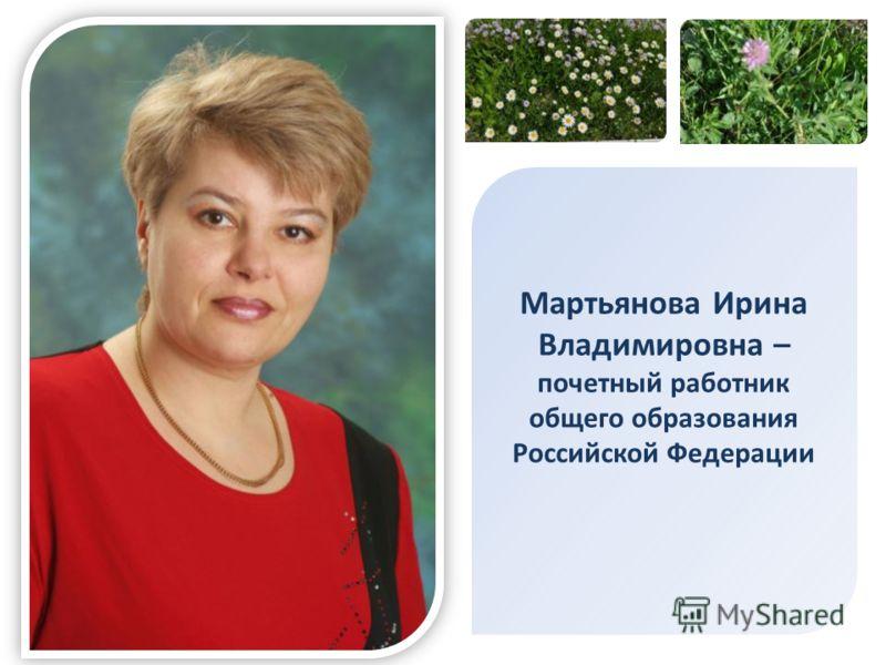 Мартьянова Ирина Владимировна – почетный работник общего образования Российской Федерации