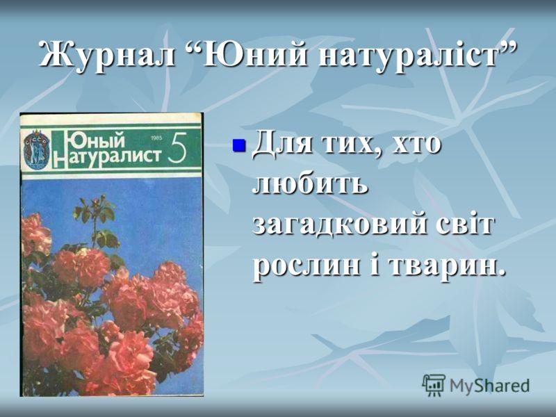 Журнал Юний натураліст Для тих, хто любить загадковий світ рослин і тварин. Для тих, хто любить загадковий світ рослин і тварин.