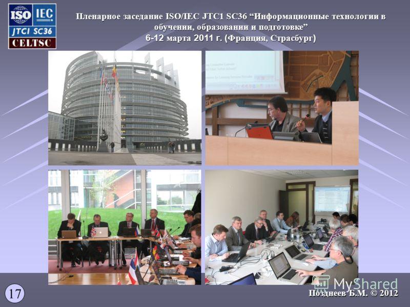 17 Позднеев Б.М. © 2012 Пленарное заседание ISO/IEC JTC1 SC36 Информационные технологии в обучении, образовании и подготовке 6-12 марта 2011 г. ( Франция, Страсбург )