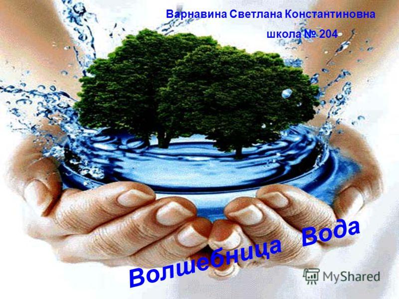 Волшебница Вода Варнавина Светлана Константиновна школа 204