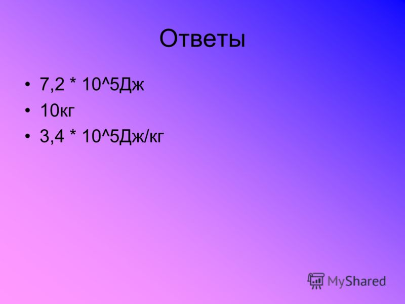 Ответы 7,2 * 10^5Дж 10кг 3,4 * 10^5Дж/кг