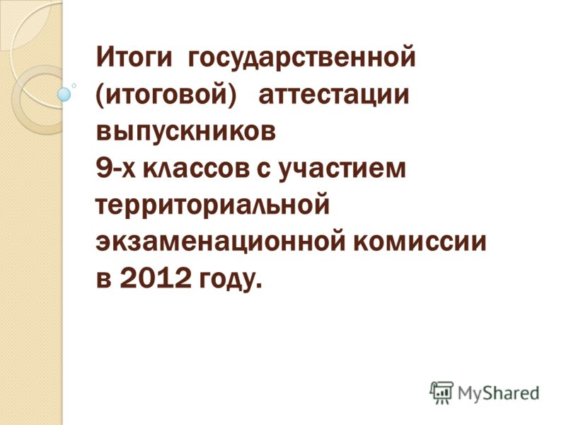 Итоги государственной (итоговой) аттестации выпускников 9-х классов с участием территориальной экзаменационной комиссии в 2012 году.