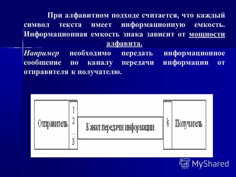 . При алфавитном подходе считается, что каждый символ текста имеет информационную емкость. Информационная емкость знака зависит от мощности алфавита. Например необходимо передать информационное сообщение по каналу передачи информации от отправителя к