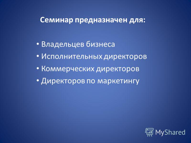 Семинар предназначен для: Владельцев бизнеса Исполнительных директоров Коммерческих директоров Директоров по маркетингу