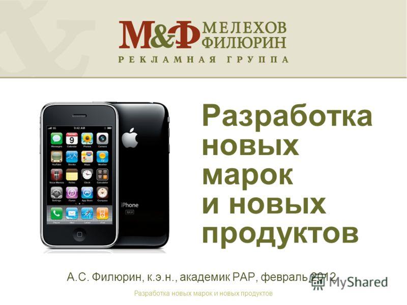 Разработка новых марок и новых продуктов А.С. Филюрин, к.э.н., академик РАР, февраль 2012