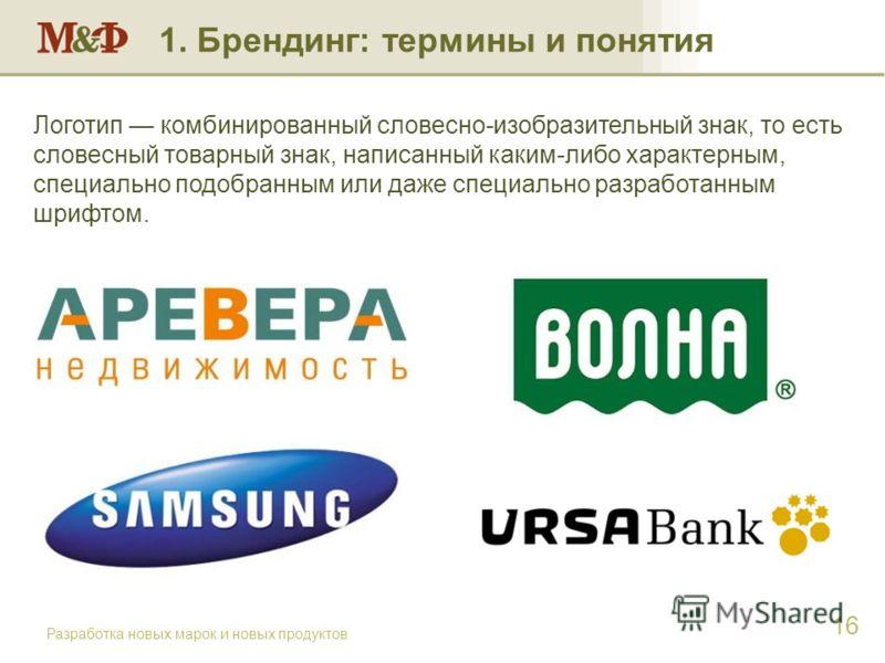 Разработка новых марок и новых продуктов 16 Логотип комбинированный словесно-изобразительный знак, то есть словесный товарный знак, написанный каким-либо характерным, специально подобранным или даже специально разработанным шрифтом. 1. Брендинг: терм
