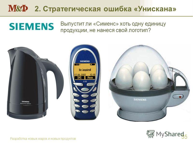 Разработка новых марок и новых продуктов 35 2. Стратегическая ошибка «Унискана» Выпустит ли «Сименс» хоть одну единицу продукции, не нанеся свой логотип?