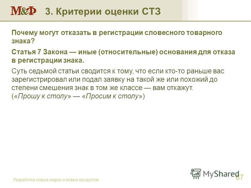 Разработка новых марок и новых продуктов 67 Почему могут отказать в регистрации словесного товарного знака? Статья 7 Закона иные (относительные) основания для отказа в регистрации знака. Суть седьмой статьи сводится к тому, что если кто-то раньше вас