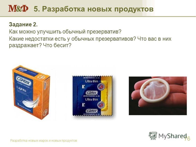 Разработка новых марок и новых продуктов 76 Задание 2. Как можно улучшить обычный презерватив? Какие недостатки есть у обычных презервативов? Что вас в них раздражает? Что бесит? 5. Разработка новых продуктов
