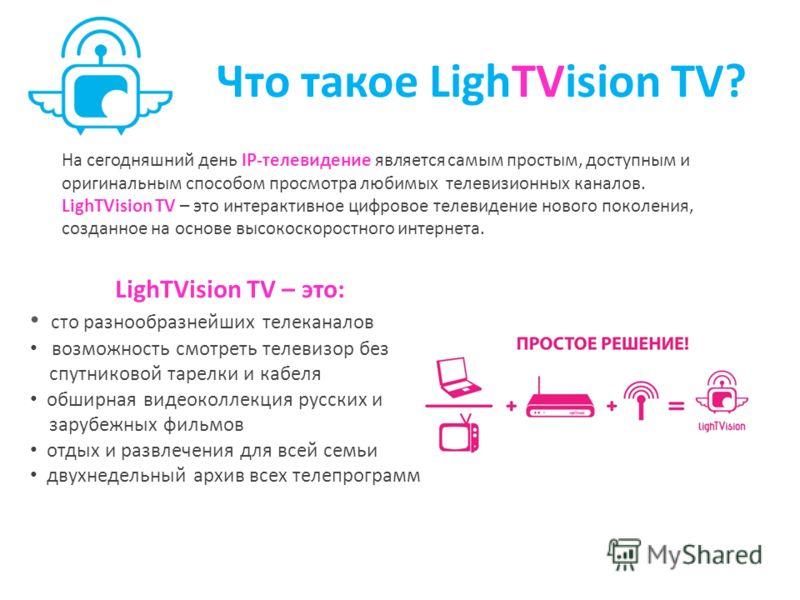 Что такое LighТVision TV? На сегодняшний день IP-телевидение является самым простым, доступным и оригинальным способом просмотра любимых телевизионных каналов. LighТVision TV – это интерактивное цифровое телевидение нового поколения, созданное на осн