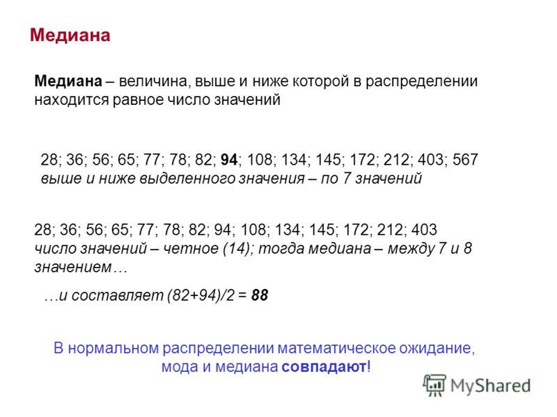 Медиана Медиана – величина, выше и ниже которой в распределении находится равное число значений 28; 36; 56; 65; 77; 78; 82; 94; 108; 134; 145; 172; 212; 403; 567 выше и ниже выделенного значения – по 7 значений 28; 36; 56; 65; 77; 78; 82; 94; 108; 13