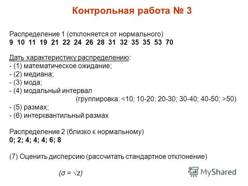 Контрольная работа 3 Распределение 1 (отклоняется от нормального) 9 10 11 19 21 22 24 26 28 31 32 35 35 53 70 Дать характеристику распределению: - (1) математическое ожидание; - (2) медиана; - (3) мода; - (4) модальный интервал (группировка: 50) - (5