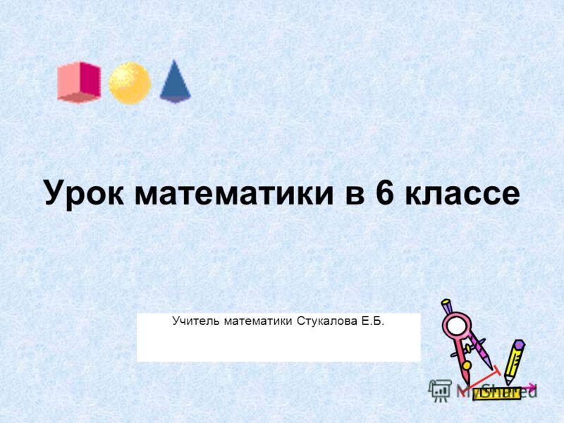 Урок математики в 6 классе Учитель математики Стукалова Е.Б.