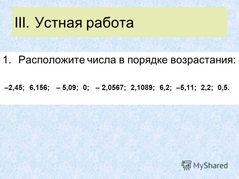 III. Устная работа 1.Расположите числа в порядке возрастания: –2,45; 6,156; – 5,09; 0; – 2,0567; 2,1089; 6,2; –5,11; 2,2; 0,5.